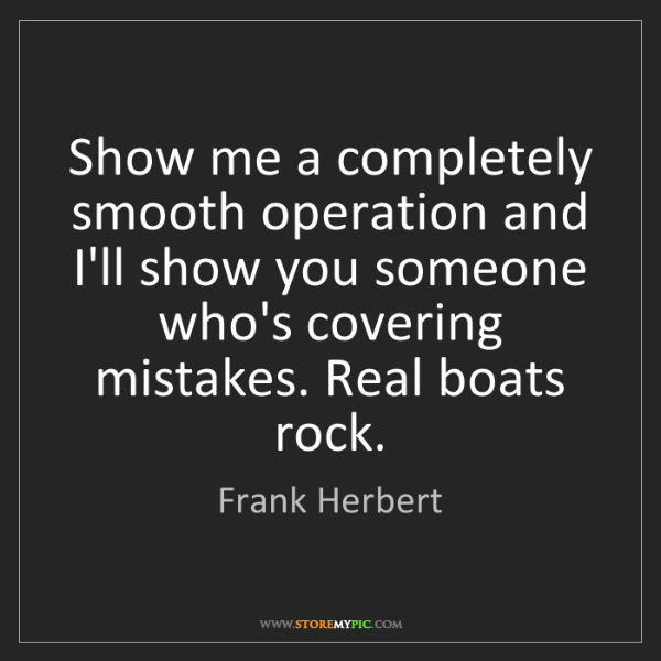 Frank Herbert: Show me a completely smooth operation and I'll show you...