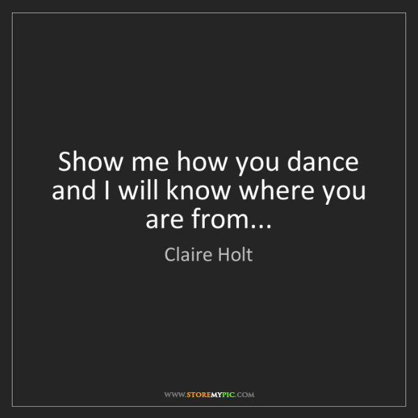 Claire Holt: Show me how you dance and I will know where you are from...