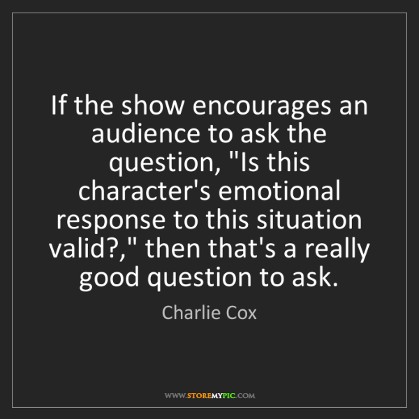 Charlie Cox: If the show encourages an audience to ask the question,...