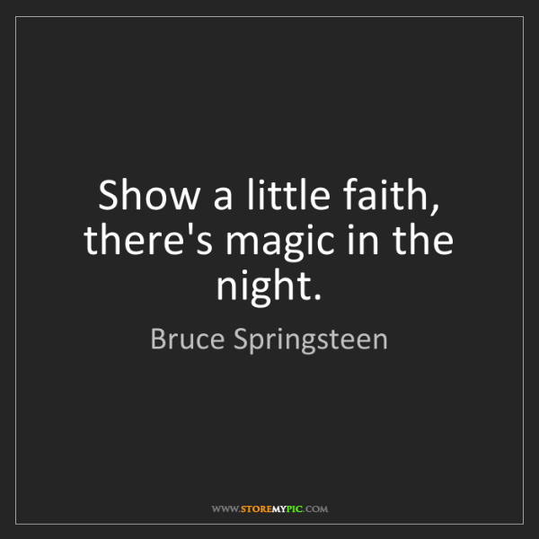 Bruce Springsteen: Show a little faith, there's magic in the night.