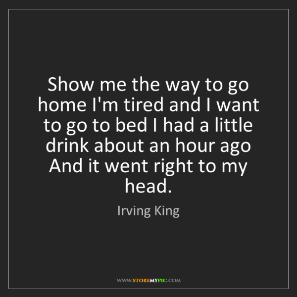 Irving King: Show me the way to go home I'm tired and I want to go...