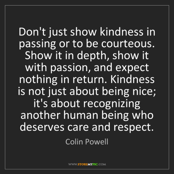 Colin Powell: Don't just show kindness in passing or to be courteous....