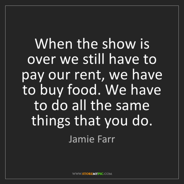 Jamie Farr: When the show is over we still have to pay our rent,...