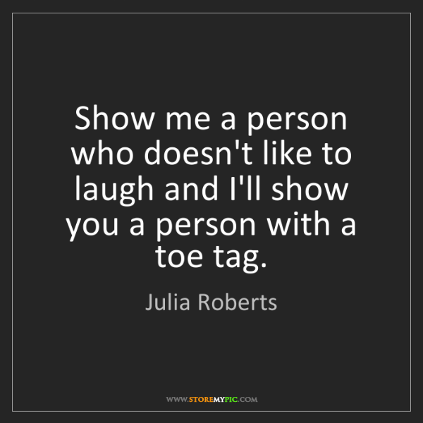 Julia Roberts: Show me a person who doesn't like to laugh and I'll show...
