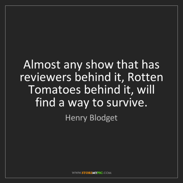 Henry Blodget: Almost any show that has reviewers behind it, Rotten...