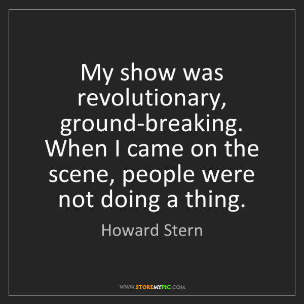 Howard Stern: My show was revolutionary, ground-breaking. When I came...