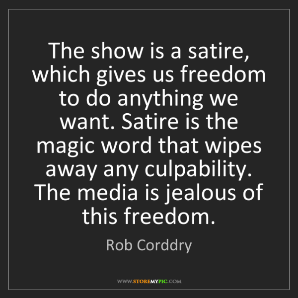 Rob Corddry: The show is a satire, which gives us freedom to do anything...