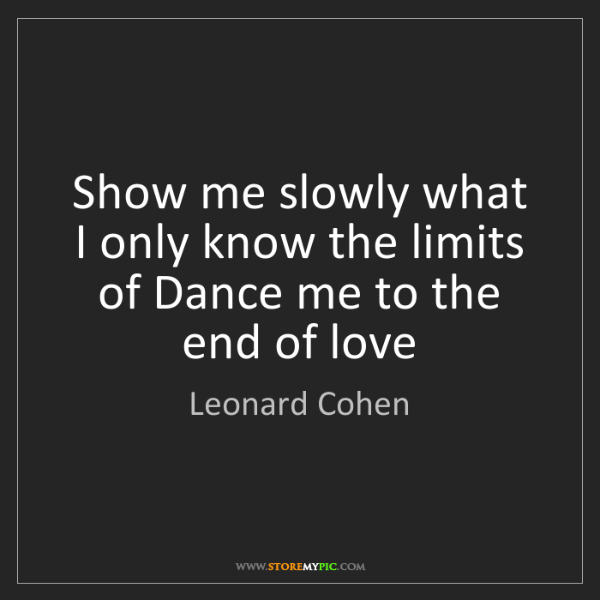 Leonard Cohen: Show me slowly what I only know the limits of Dance me...