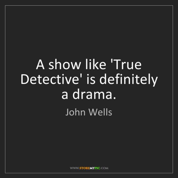 John Wells: A show like 'True Detective' is definitely a drama.