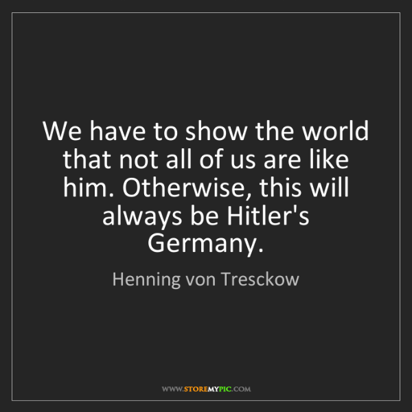 Henning von Tresckow: We have to show the world that not all of us are like...