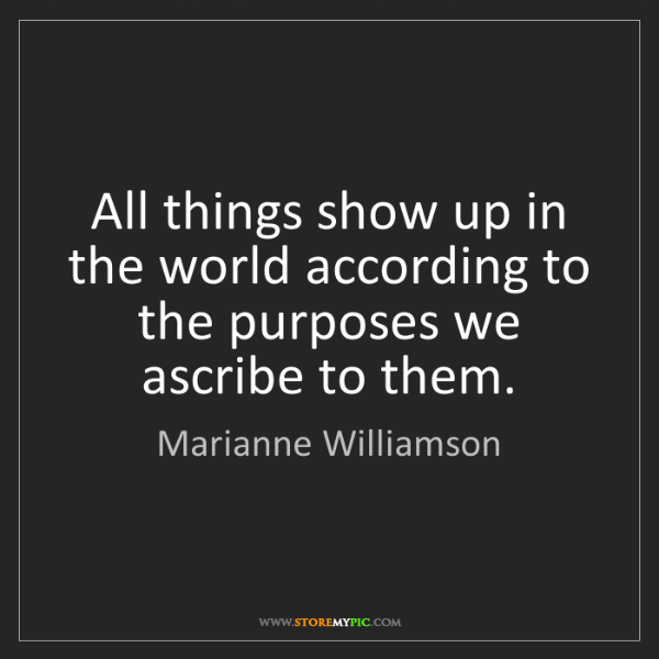 Marianne Williamson: All things show up in the world according to the purposes...