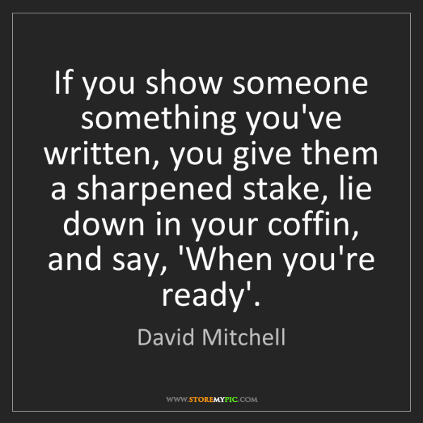 David Mitchell: If you show someone something you've written, you give...