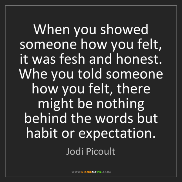 Jodi Picoult: When you showed someone how you felt, it was fesh and...