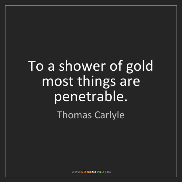 Thomas Carlyle: To a shower of gold most things are penetrable.