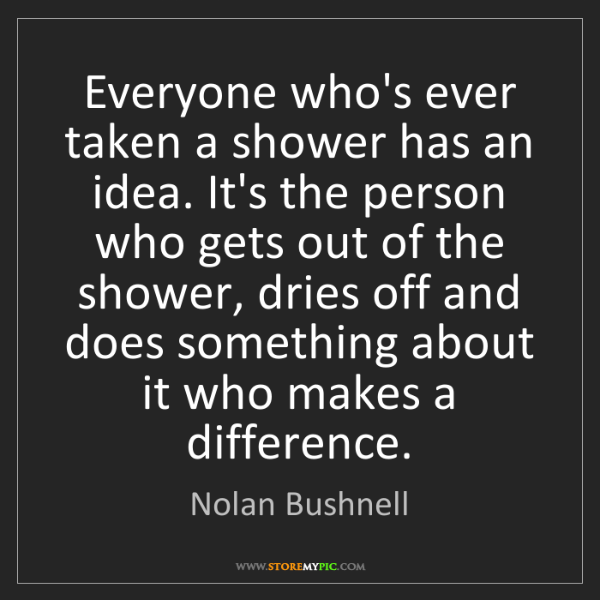 Nolan Bushnell: Everyone who's ever taken a shower has an idea. It's...