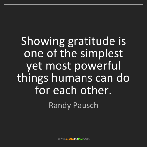 Randy Pausch: Showing gratitude is one of the simplest yet most powerful...