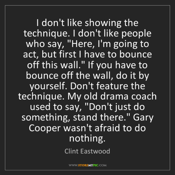 Clint Eastwood: I don't like showing the technique. I don't like people...