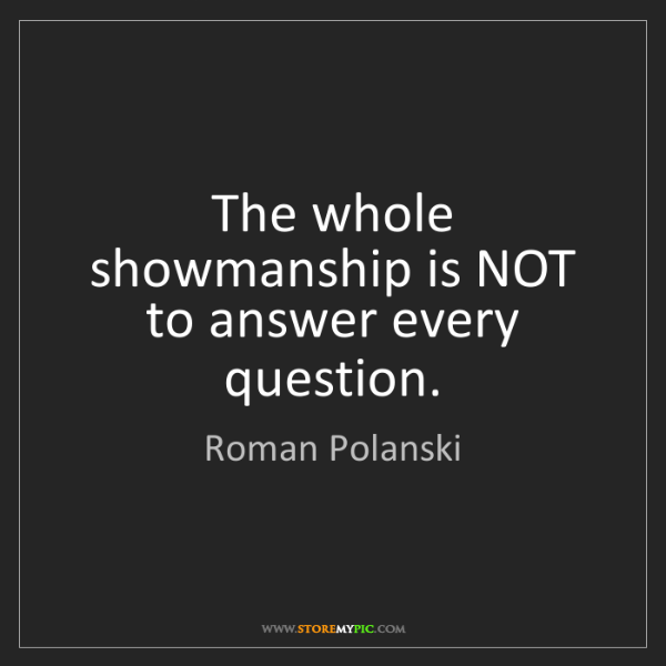 Roman Polanski: The whole showmanship is NOT to answer every question.