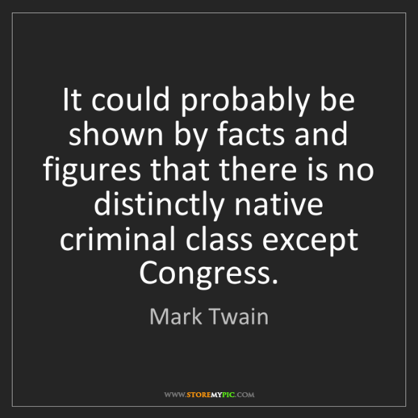 Mark Twain: It could probably be shown by facts and figures that...