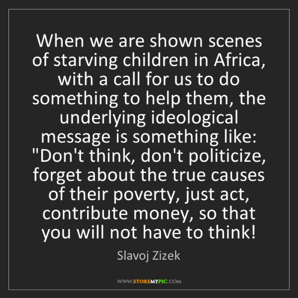 Slavoj Zizek: When we are shown scenes of starving children in Africa,...