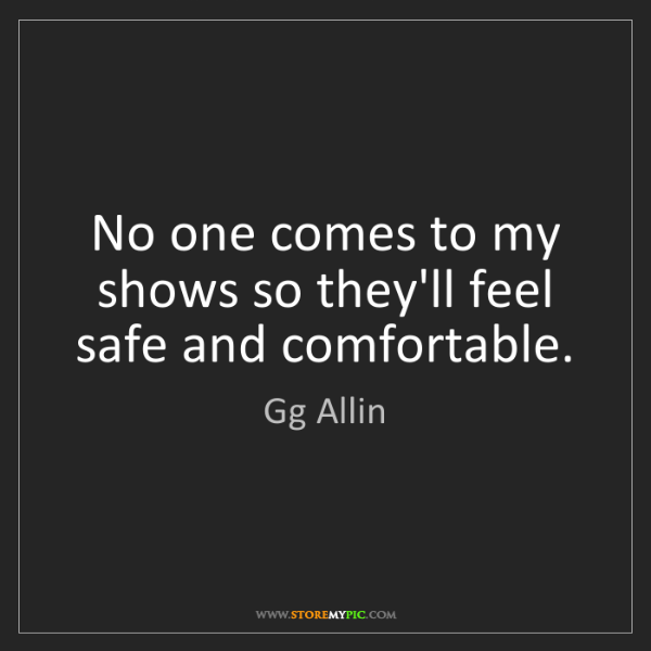 Gg Allin: No one comes to my shows so they'll feel safe and comfortable.