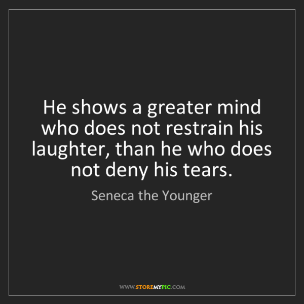 Seneca the Younger: He shows a greater mind who does not restrain his laughter,...