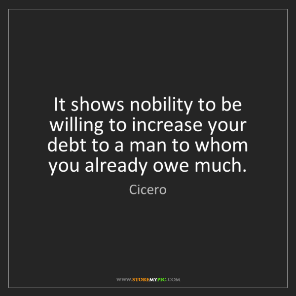 Cicero: It shows nobility to be willing to increase your debt...