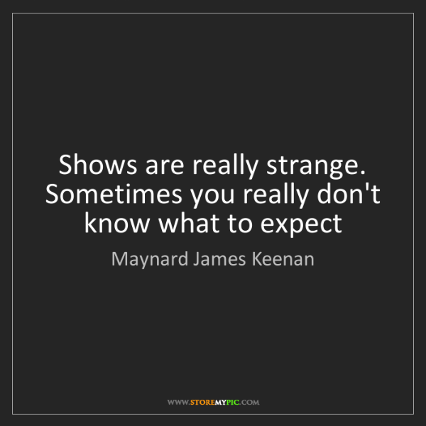 Maynard James Keenan: Shows are really strange. Sometimes you really don't...