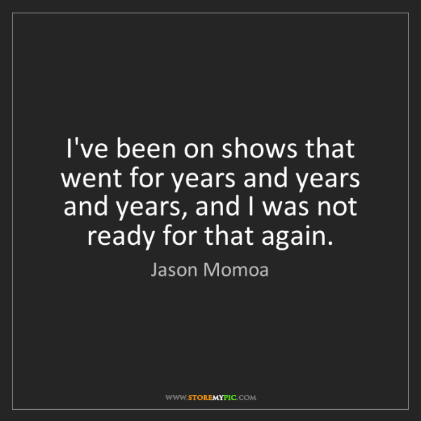 Jason Momoa: I've been on shows that went for years and years and...