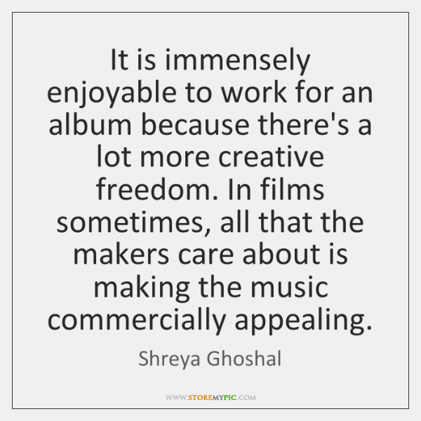 It is immensely enjoyable to work for an album because there's a ...