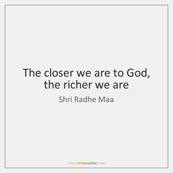 The closer we are to God, the richer we are