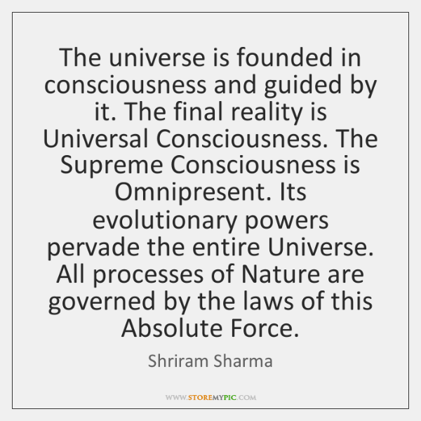 The universe is founded in consciousness and guided by it. The final ...