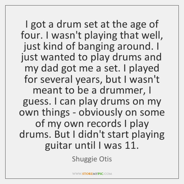 I got a drum set at the age of four. I wasn't ...