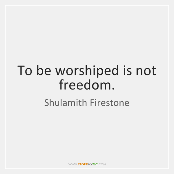 To be worshiped is not freedom.
