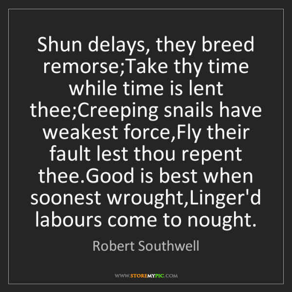 Robert Southwell: Shun delays, they breed remorse;Take thy time while time...