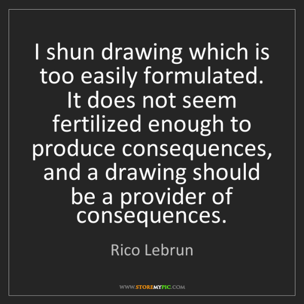 Rico Lebrun: I shun drawing which is too easily formulated. It does...