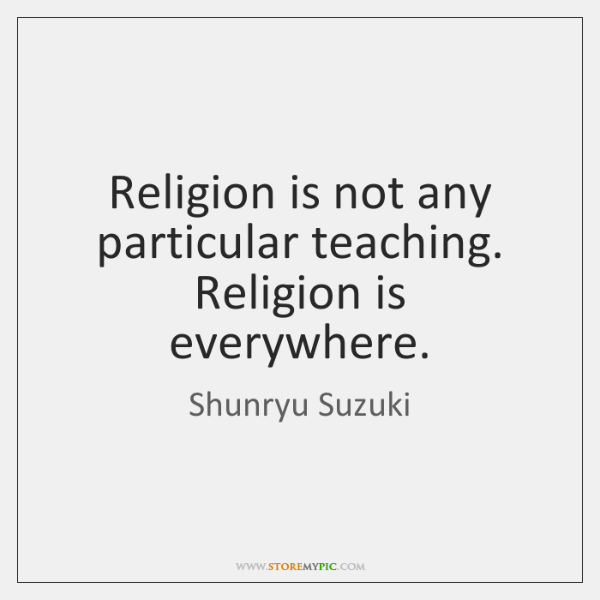 Religion is not any particular teaching. Religion is everywhere.