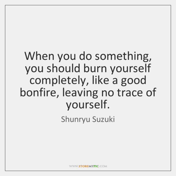 When you do something, you should burn yourself completely, like a good ...
