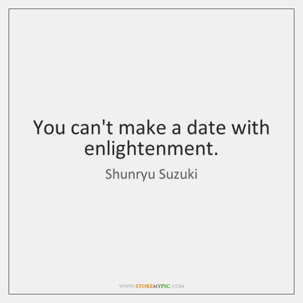 You can't make a date with enlightenment.