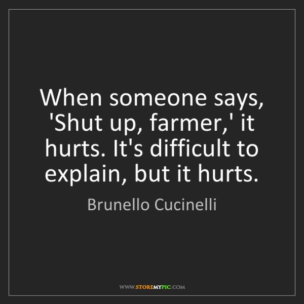 Brunello Cucinelli: When someone says, 'Shut up, farmer,' it hurts. It's...