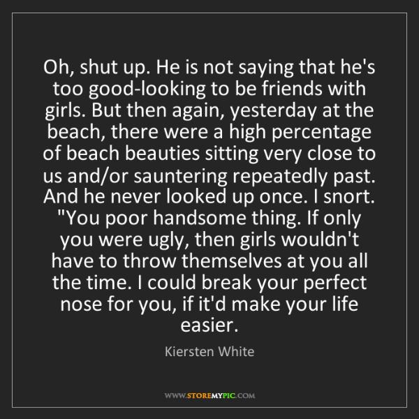 Kiersten White: Oh, shut up. He is not saying that he's too good-looking...