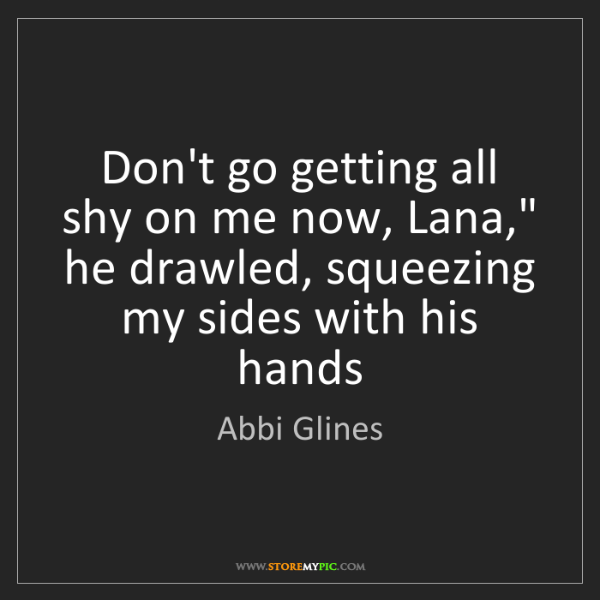 """Abbi Glines: Don't go getting all shy on me now, Lana,"""" he drawled,..."""
