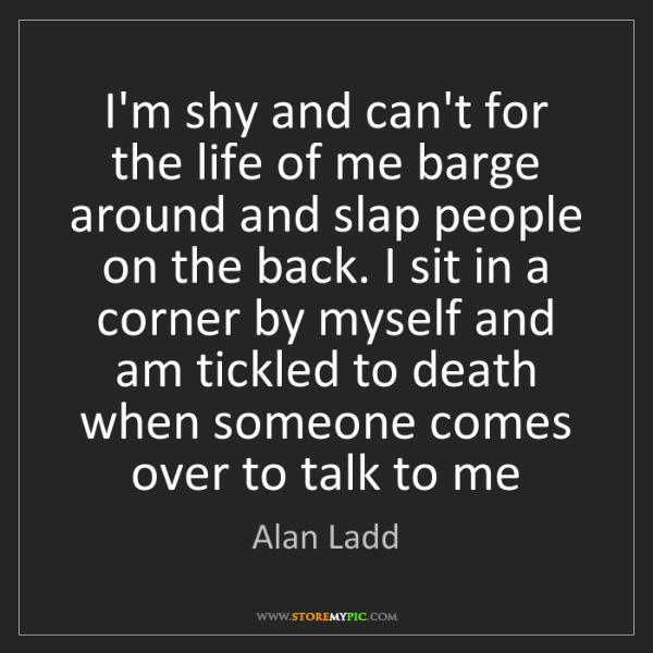 Alan Ladd: I'm shy and can't for the life of me barge around and...