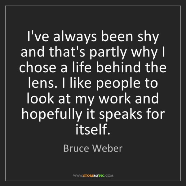 Bruce Weber: I've always been shy and that's partly why I chose a...