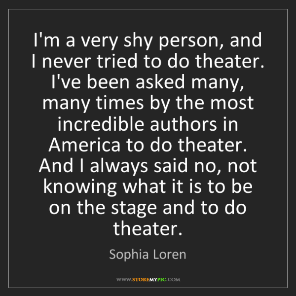 Sophia Loren: I'm a very shy person, and I never tried to do theater....