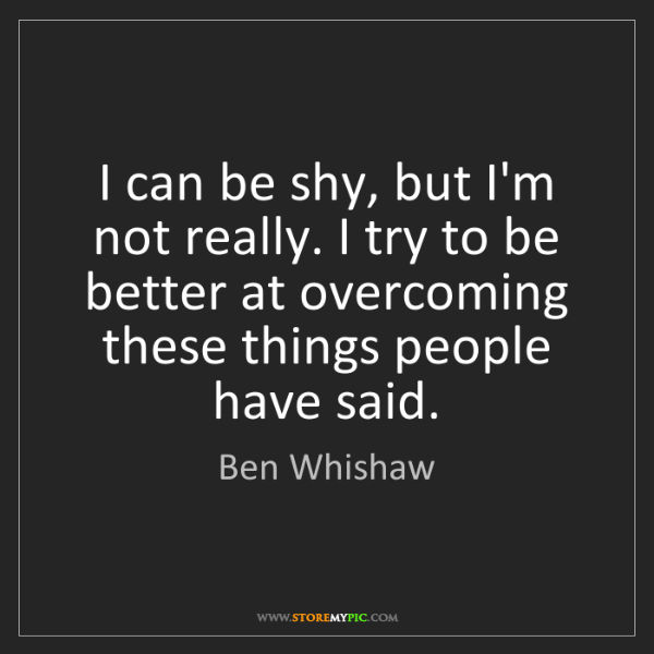 Ben Whishaw: I can be shy, but I'm not really. I try to be better...