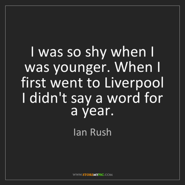 Ian Rush: I was so shy when I was younger. When I first went to...