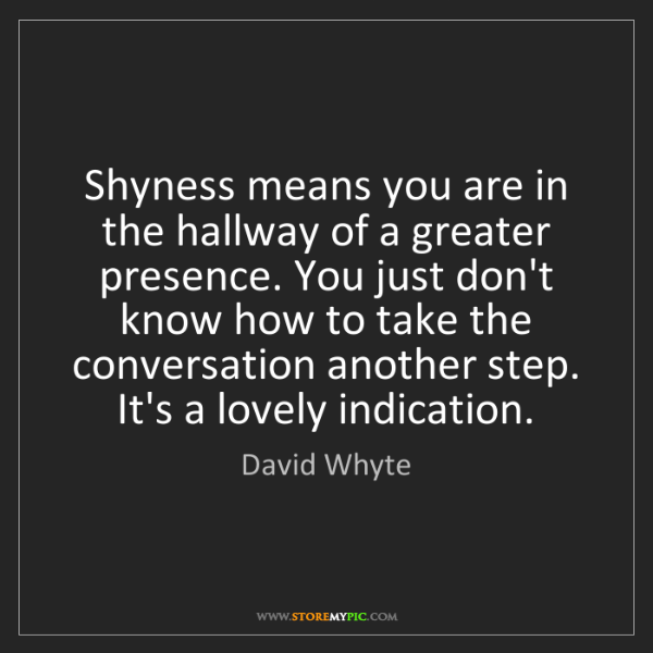David Whyte: Shyness means you are in the hallway of a greater presence....