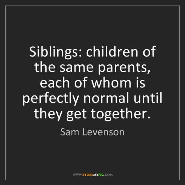 Sam Levenson: Siblings: children of the same parents, each of whom...
