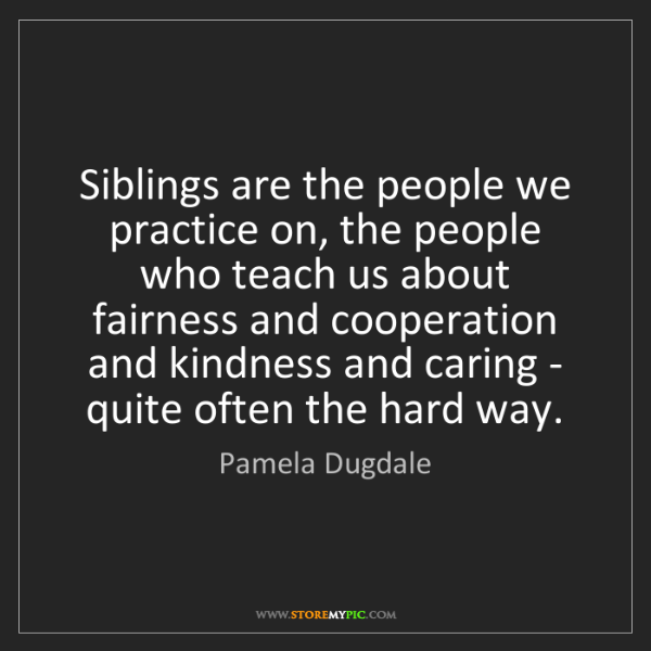 Pamela Dugdale: Siblings are the people we practice on, the people who...